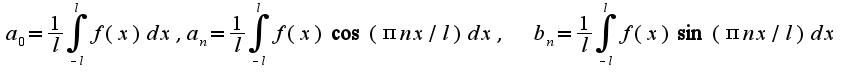 $a_{0}=\frac{1}{l}\int_{-l}^{l}f(x)dx , a_{n}=\frac{1}{l}\int_{-l}^{l}f(x)\cos( \pi nx/l) dx,\;\;b_{n}=\frac{1}{l}\int_{-l}^{l}f(x)\sin (\pi nx/l)dx$