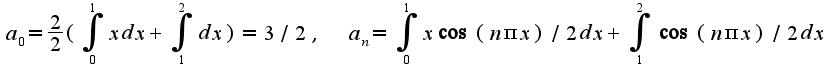 $a_{0}=\frac{2}{2}(\int_{0}^{1}xdx+\int_{1}^{2}dx)=3/2,\;\;a_{n}=\int_{0}^{1}x\cos (n\pi x)/2dx+\int_{1}^{2}\cos (n\pi x)/2dx$
