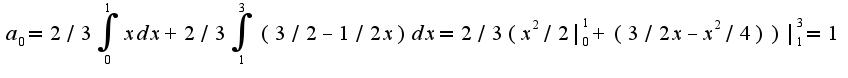 $a_{0}=2/3\int_{0}^{1}xdx+2/3\int_{1}^{3}(3/2-1/2x)dx =2/3(x^2/2 _{0}^{1}+(3/2x-x^2/4)) _{1}^{3}=1$