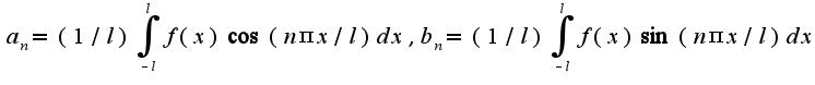 $a_{n}=(1/l)\int_{-l}^{l}f(x)\cos(n\pi x/l)dx,b_{n}=(1/l)\int_{-l}^{l}f(x)\sin(n\pi x/l)dx$