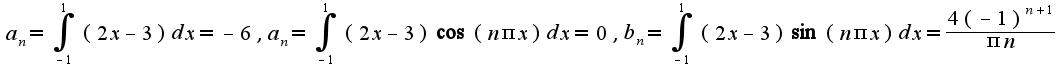 $a_{n}=\int_{-1}^{1}(2x-3)dx=-6,a_{n}=\int_{-1}^{1}(2x-3)\cos(n\pi x)dx=0,b_{n}=\int_{-1}^{1}(2x-3)\sin(n\pi x)dx=\frac{4(-1)^{n+1}}{\pi n}$