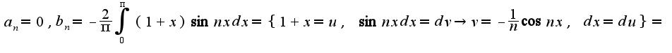 $a_{n}=0,b_{n}=-\frac{2}{\pi}\int_{0}^{\pi}(1+x)\sin nxdx=\{1+x=u,\;\sin nxdx=dv\rightarrow v=-\frac{1}{n}\cos nx,\;dx=du\}=$