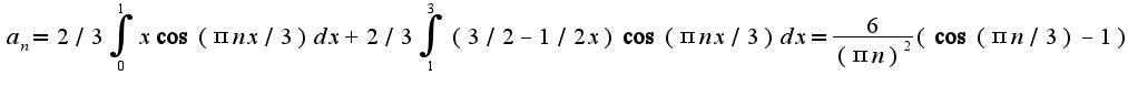 $a_{n}=2/3\int_{0}^{1}x\cos(\pi nx/3)dx+2/3\int_{1}^{3}(3/2-1/2x)\cos(\pi nx/3)dx=\frac{6}{(\pi n)^2}(\cos (\pi n/3)-1)$