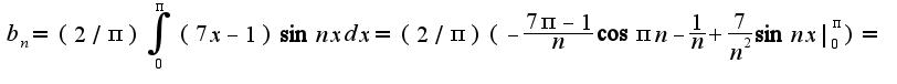 $b_{n}=(2/\pi)\int_{0}^{\pi}(7x-1)\sin nxdx=(2/\pi)(-\frac{7\pi-1}{n}\cos \pi n-\frac{1}{n}+\frac{7}{n^2}\sin nx _{0}^{\pi})=$