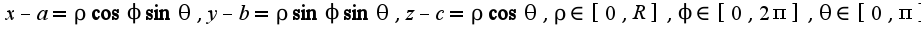 $x-a=\rho\cos \phi\sin\theta,y-b=\rho\sin\phi\sin\theta,z-c=\rho\cos\theta,\rho\in[0,R],\phi\in[0,2\pi],\theta\in[0,\pi]$