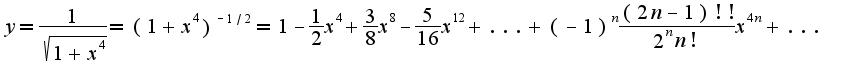 $y=\frac{1}{\sqrt{1+x^4}}=(1+x^4)^{-1/2}=1-\frac{1}{2}x^4+\frac{3}{8}x^8-\frac{5}{16}x^12+...+(-1)^{n}\frac{(2n-1)!!}{2^{n}n!}x^{4n}+...$